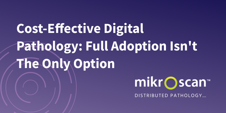 Cost-Effective Digital Pathology - Mikroscan - Full Adoption Isn't The Only Option